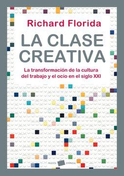 La clase creativa: La transformación de la cultura del trabajo y el ocio en el siglo XXI